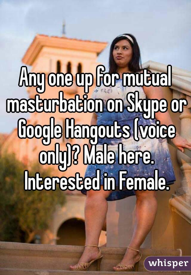 Any one up for mutual masturbation on Skype or Google Hangouts (voice only)? Male here. Interested in Female.