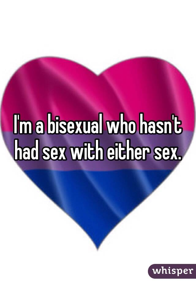 I'm a bisexual who hasn't had sex with either sex.