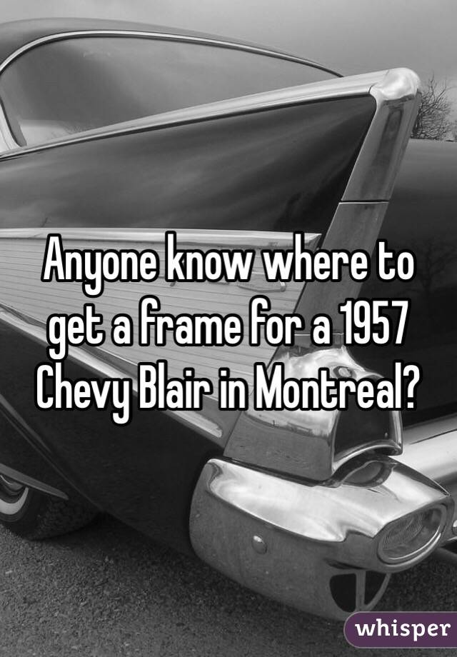 Anyone know where to get a frame for a 1957 Chevy Blair in Montreal?