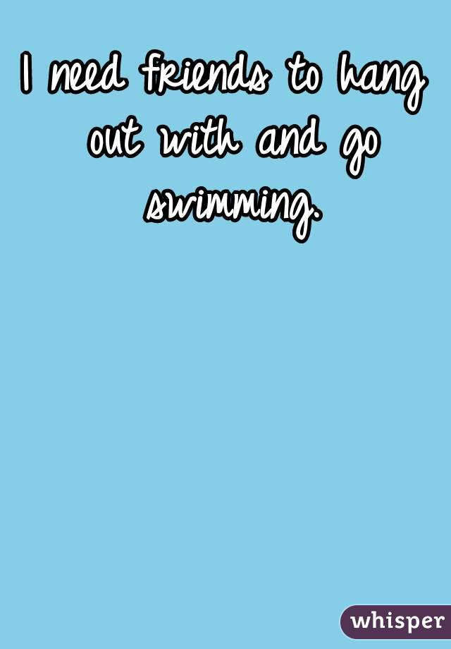 I need friends to hang out with and go swimming.