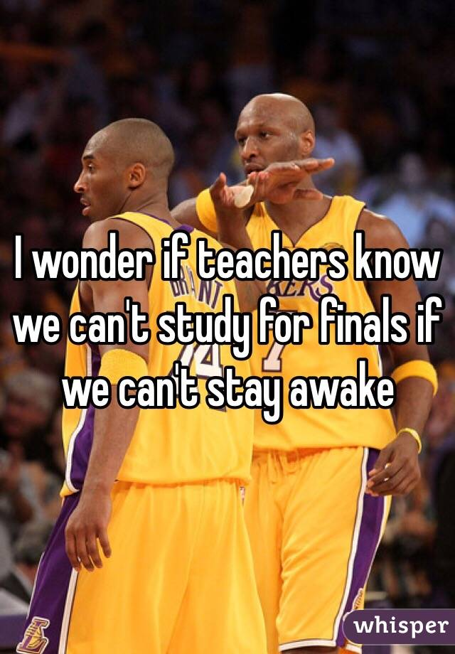 I wonder if teachers know we can't study for finals if we can't stay awake