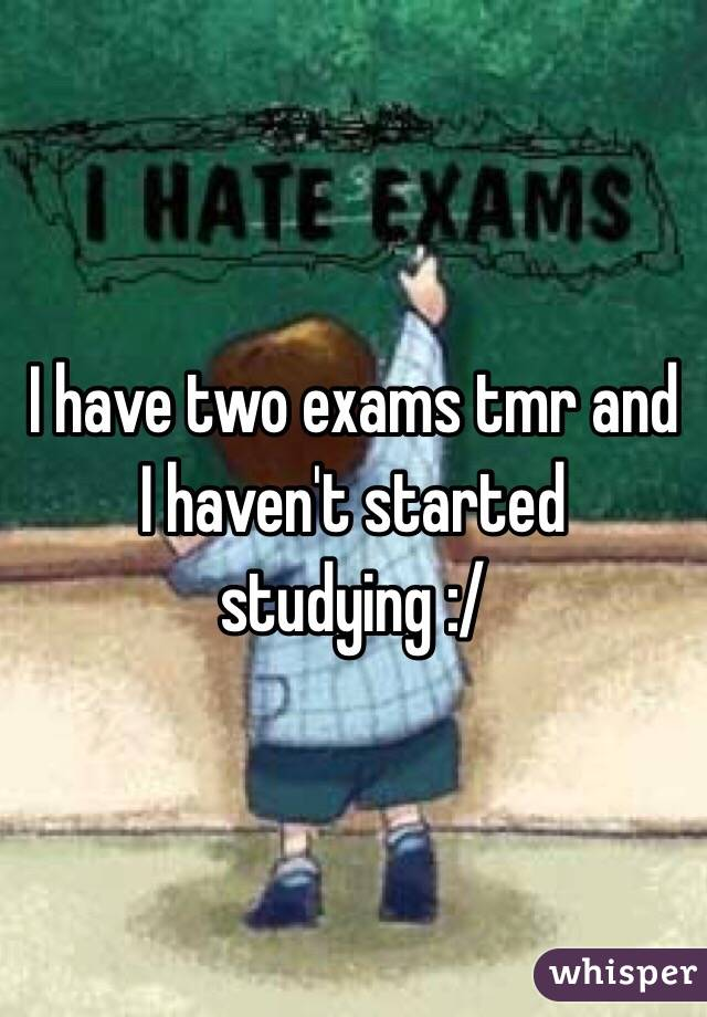 I have two exams tmr and I haven't started studying :/