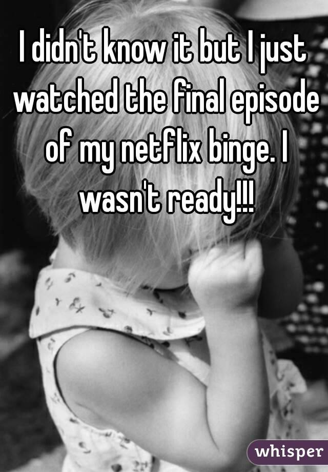 I didn't know it but I just watched the final episode of my netflix binge. I wasn't ready!!!