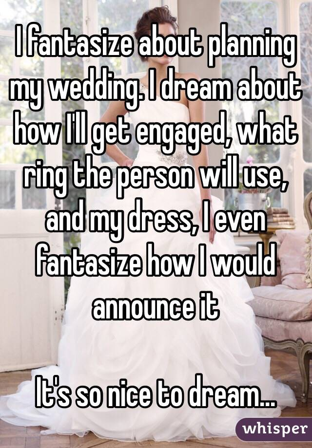 I fantasize about planning my wedding. I dream about how I'll get engaged, what ring the person will use, and my dress, I even fantasize how I would announce it  It's so nice to dream...