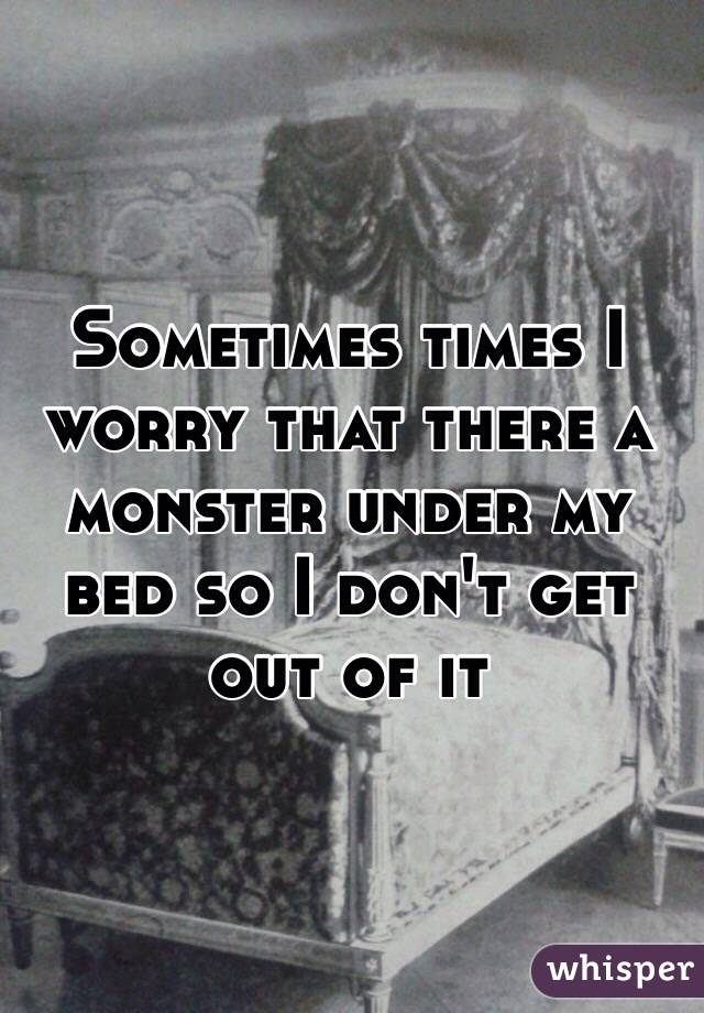 Sometimes times I worry that there a monster under my bed so I don't get out of it