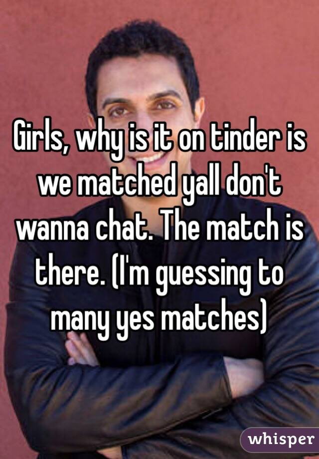 Girls, why is it on tinder is we matched yall don't wanna chat. The match is there. (I'm guessing to many yes matches)