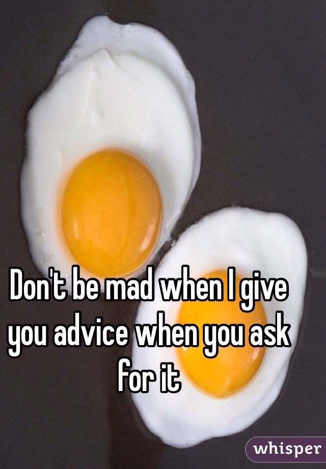 Don't be mad when I give you advice when you ask for it
