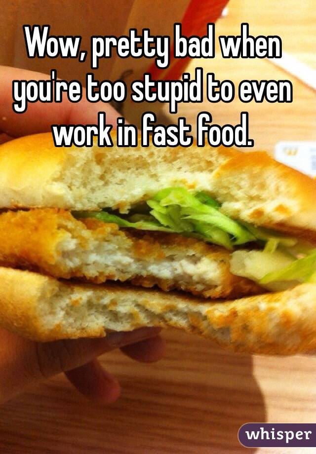 Wow, pretty bad when you're too stupid to even work in fast food.