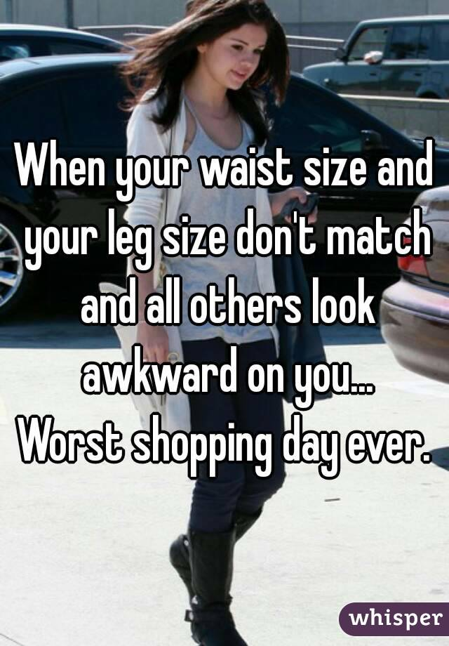 When your waist size and your leg size don't match and all others look awkward on you... Worst shopping day ever.