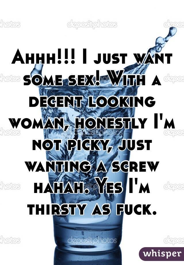 Ahhh!!! I just want some sex! With a decent looking woman, honestly I'm not picky, just wanting a screw hahah. Yes I'm thirsty as fuck.