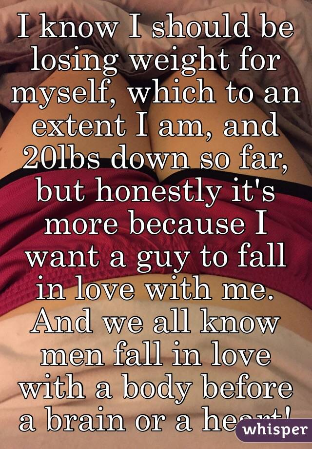 I know I should be losing weight for myself, which to an extent I am, and 20lbs down so far, but honestly it's more because I want a guy to fall in love with me. And we all know men fall in love with a body before a brain or a heart!