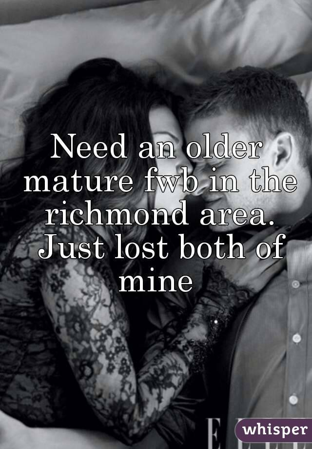Need an older mature fwb in the richmond area. Just lost both of mine