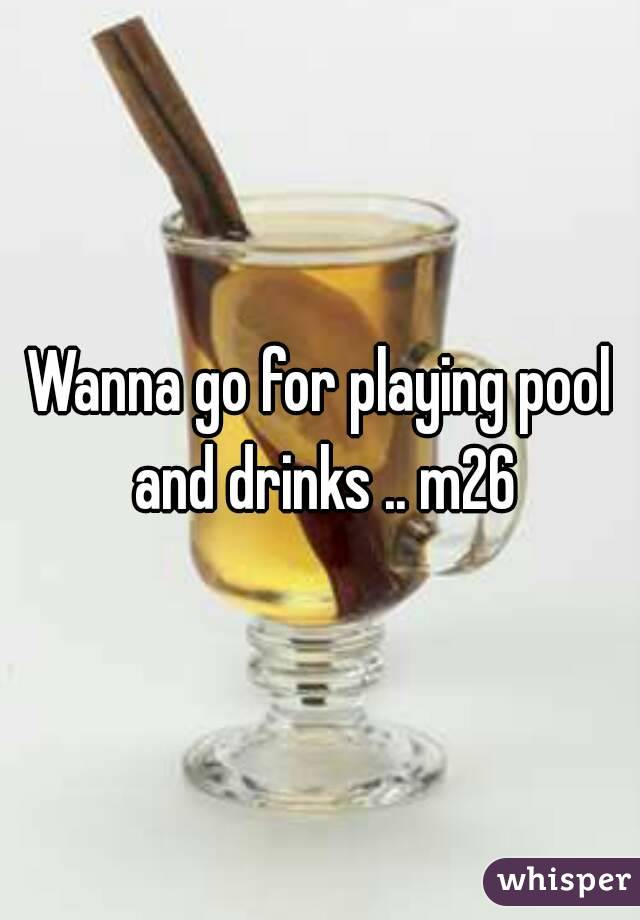 Wanna go for playing pool and drinks .. m26