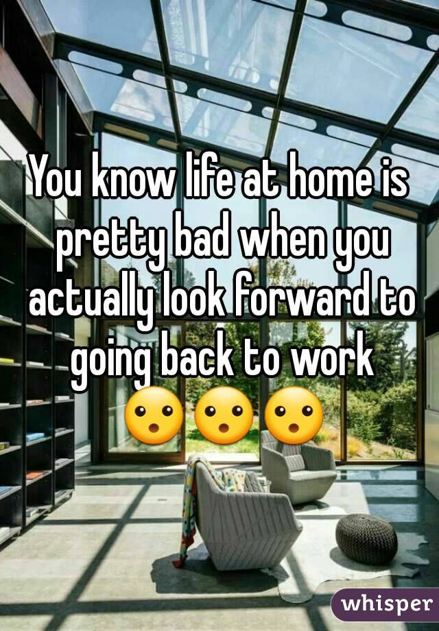 You know life at home is pretty bad when you actually look forward to going back to work 😮😮😮