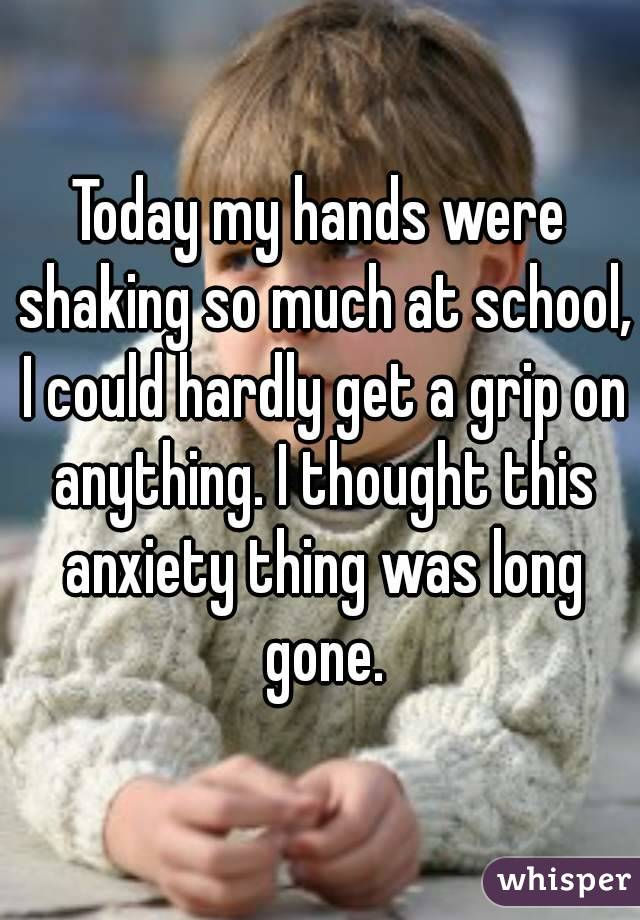 Today my hands were shaking so much at school, I could hardly get a grip on anything. I thought this anxiety thing was long gone.