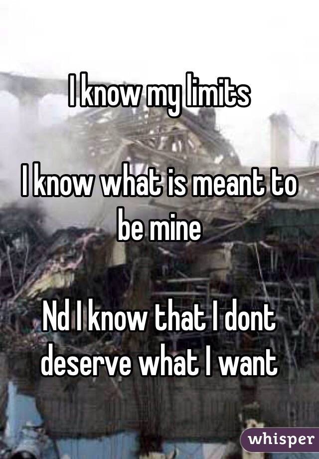 I know my limits   I know what is meant to be mine   Nd I know that I dont deserve what I want