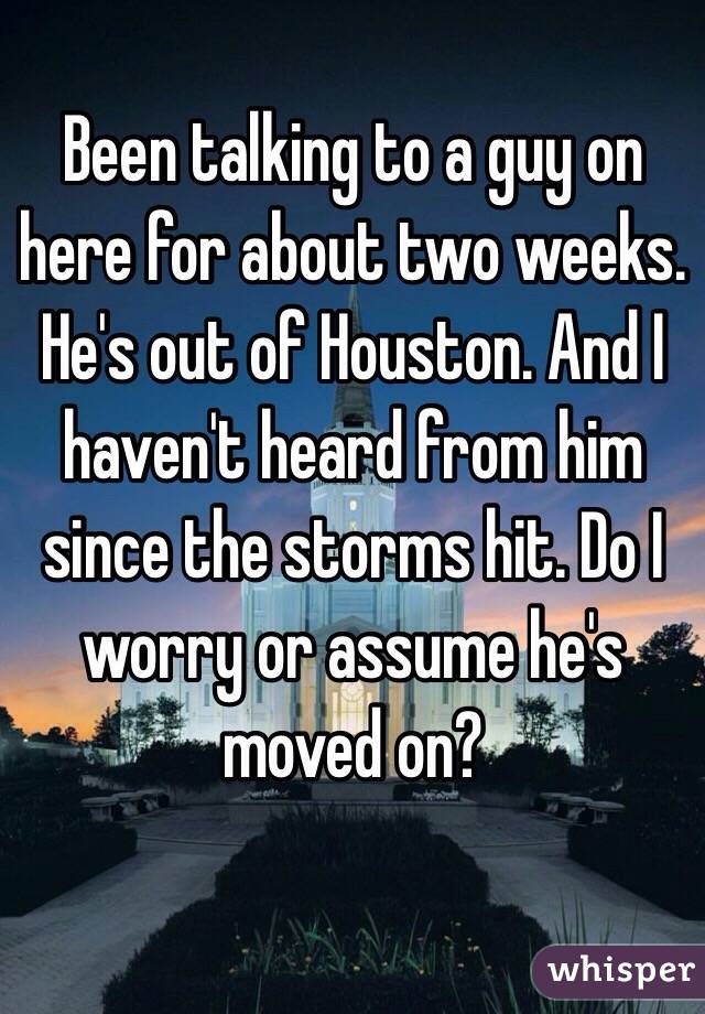 Been talking to a guy on here for about two weeks. He's out of Houston. And I haven't heard from him since the storms hit. Do I worry or assume he's moved on?