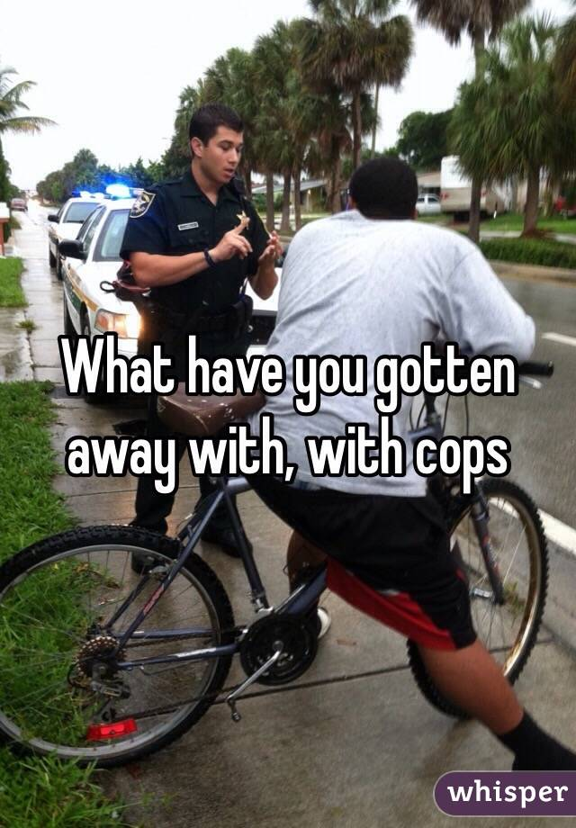 What have you gotten away with, with cops