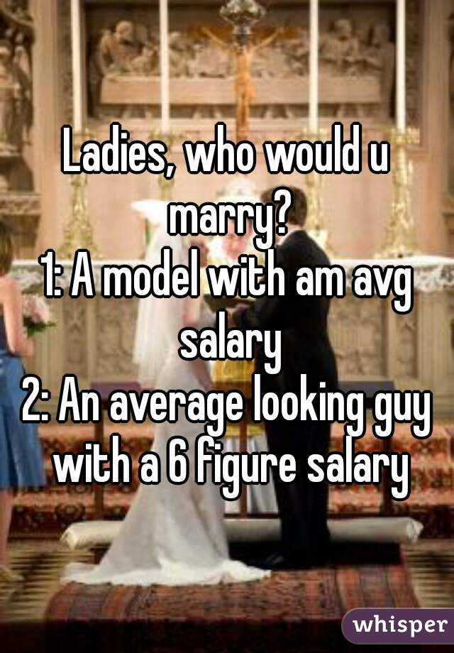 Ladies, who would u marry? 1: A model with am avg salary 2: An average looking guy with a 6 figure salary