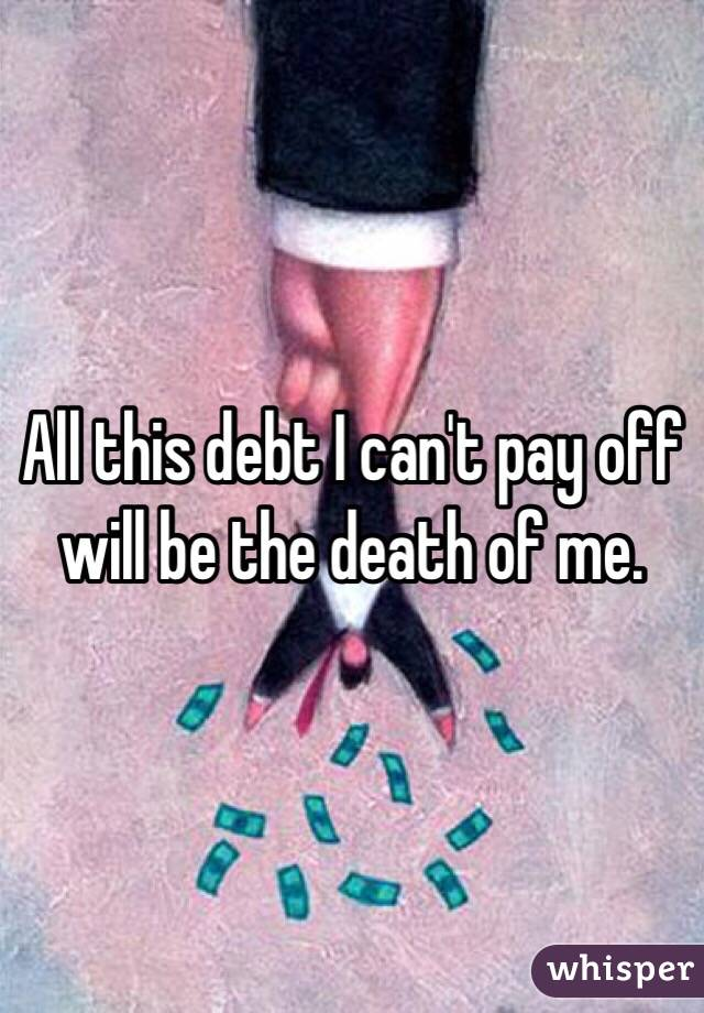 All this debt I can't pay off will be the death of me.
