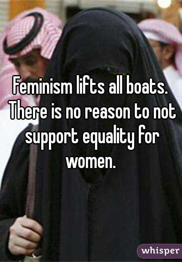 Feminism lifts all boats. There is no reason to not support equality for women.