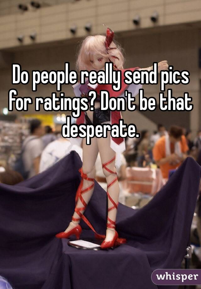Do people really send pics for ratings? Don't be that desperate.