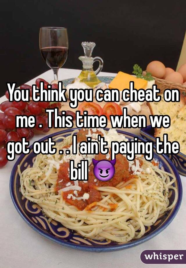 You think you can cheat on me . This time when we got out . . I ain't paying the bill 😈