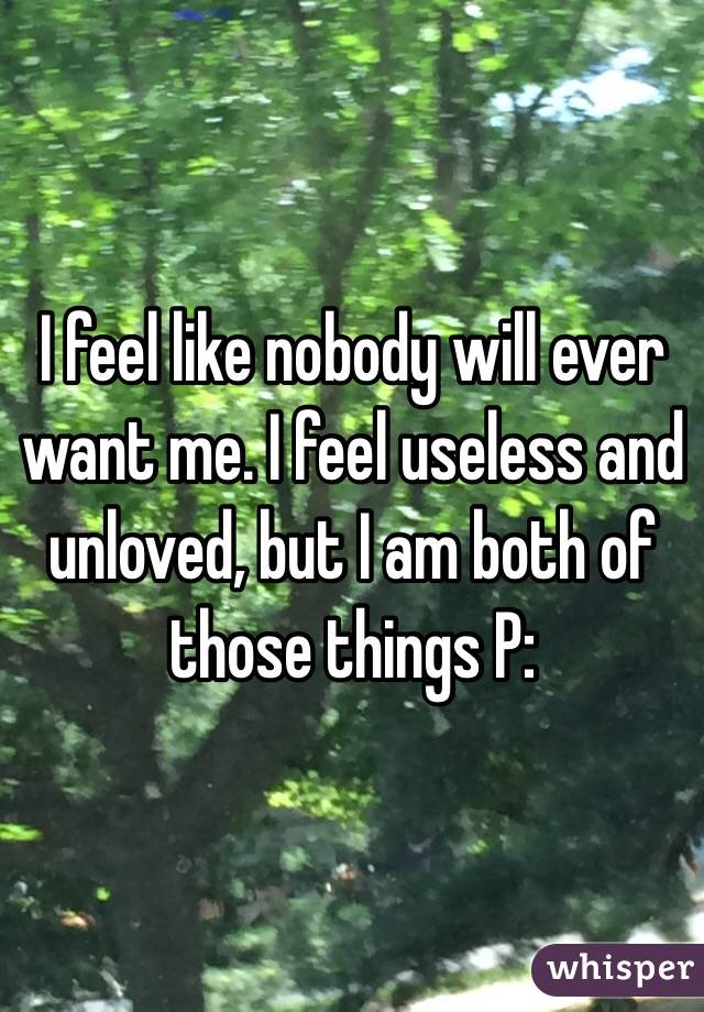I feel like nobody will ever want me. I feel useless and unloved, but I am both of those things P: