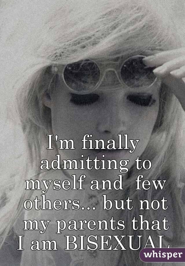 I'm finally admitting to myself and  few others... but not my parents that  I am BISEXUAL