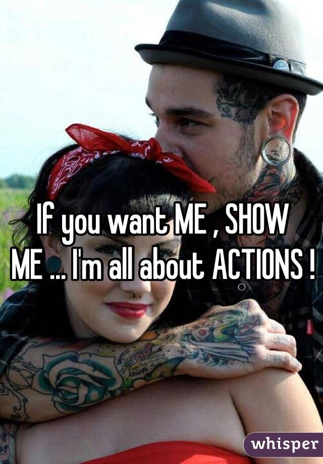 If you want ME , SHOW ME ... I'm all about ACTIONS !