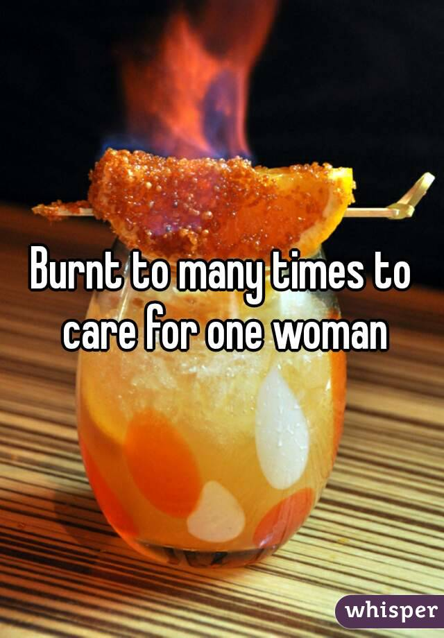 Burnt to many times to care for one woman