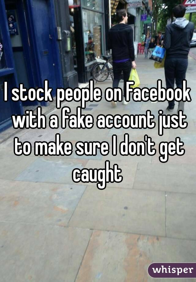 I stock people on Facebook with a fake account just to make sure I don't get caught