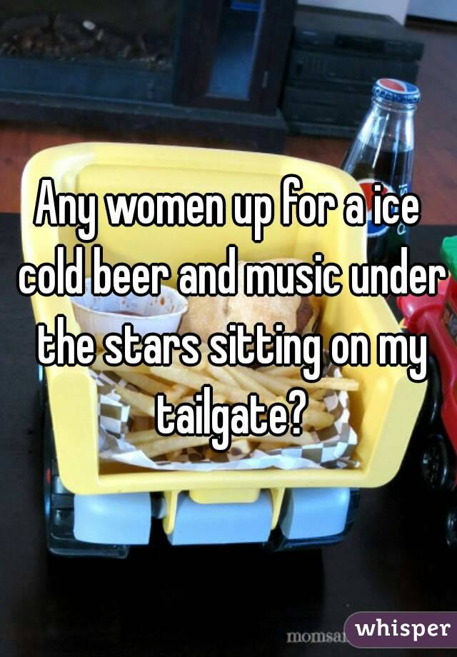 Any women up for a ice cold beer and music under the stars sitting on my tailgate?