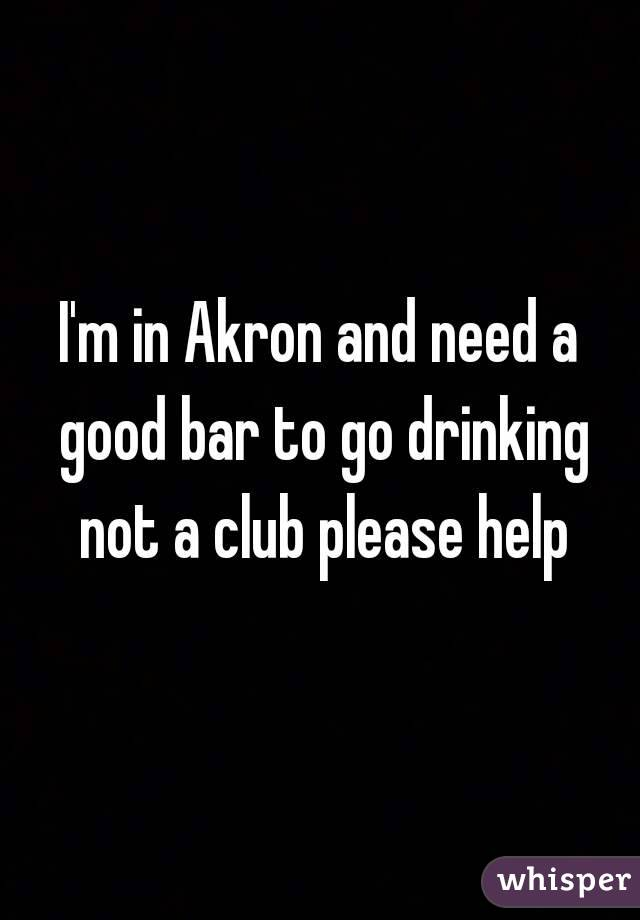 I'm in Akron and need a good bar to go drinking not a club please help