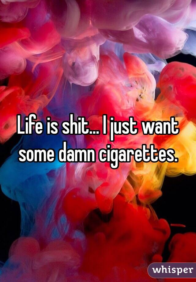 Life is shit... I just want some damn cigarettes.