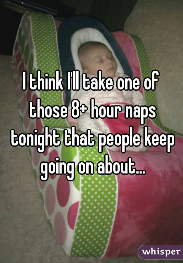 I think I'll take one of those 8+ hour naps tonight that people keep going on about...