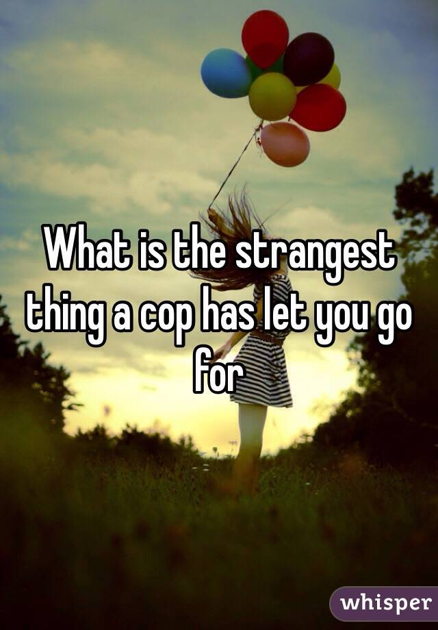 What is the strangest thing a cop has let you go for