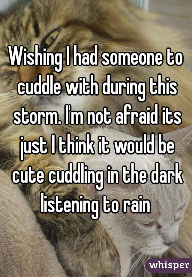Wishing I had someone to cuddle with during this storm. I'm not afraid its just I think it would be cute cuddling in the dark listening to rain