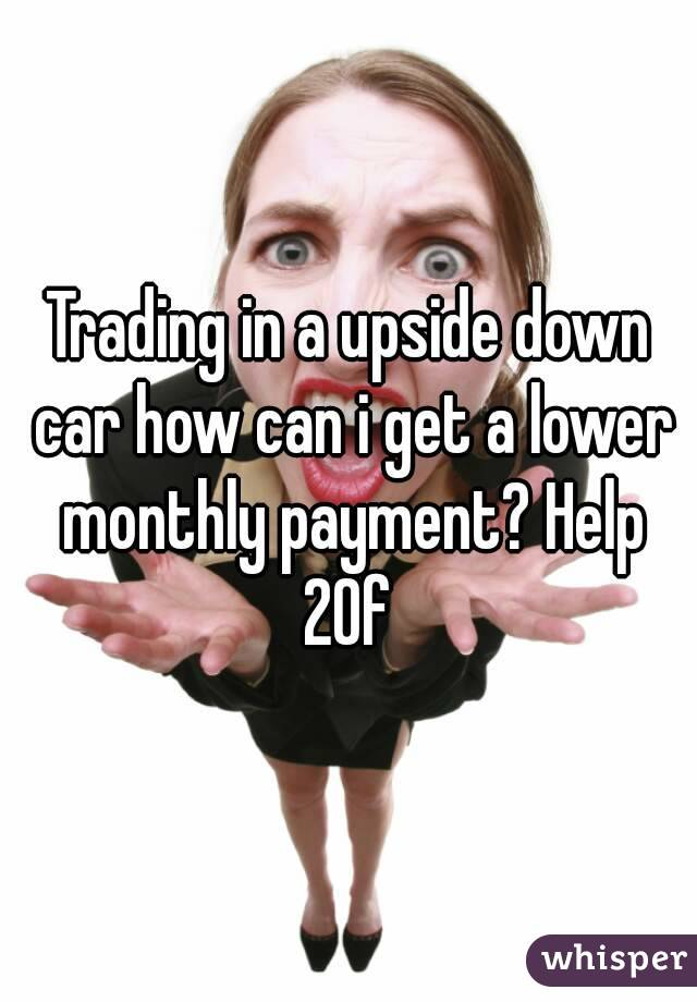 Trading in a upside down car how can i get a lower monthly payment? Help 20f