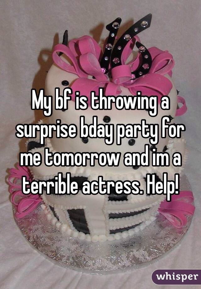 My bf is throwing a surprise bday party for me tomorrow and im a terrible actress. Help!