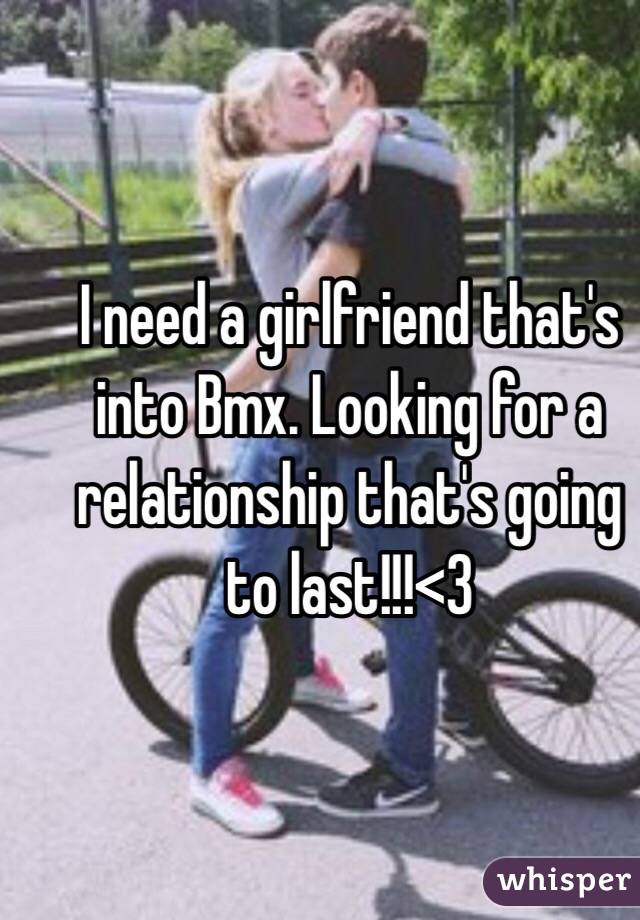 I need a girlfriend that's into Bmx. Looking for a relationship that's going to last!!!<3