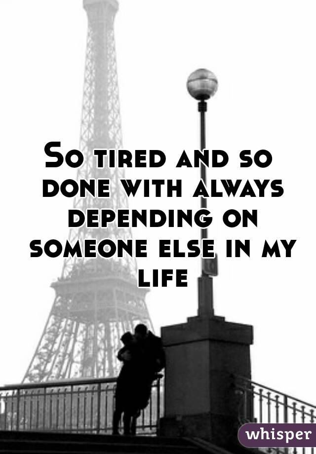 So tired and so done with always depending on someone else in my life