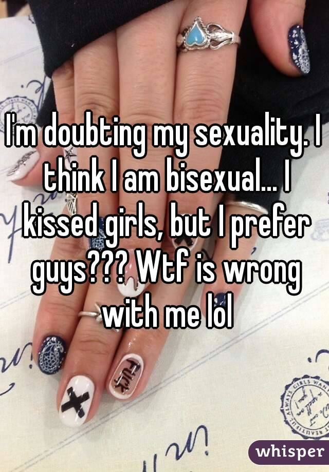I'm doubting my sexuality. I think I am bisexual... I kissed girls, but I prefer guys??? Wtf is wrong with me lol