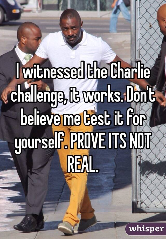 I witnessed the Charlie challenge, it works. Don't believe me test it for yourself. PROVE ITS NOT REAL.