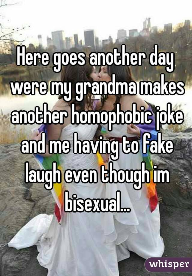 Here goes another day were my grandma makes another homophobic joke and me having to fake laugh even though im bisexual...