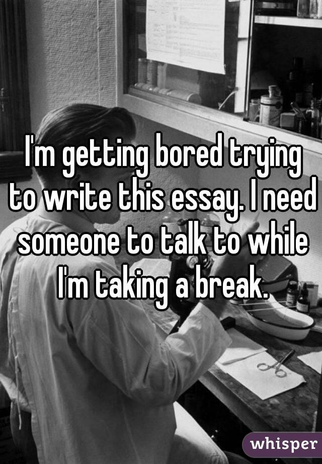 I'm getting bored trying to write this essay. I need someone to talk to while I'm taking a break.