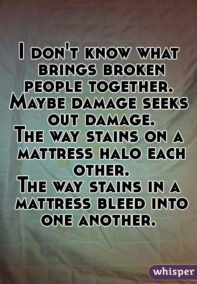 I don't know what brings broken people together.  Maybe damage seeks out damage. The way stains on a mattress halo each other. The way stains in a mattress bleed into one another.