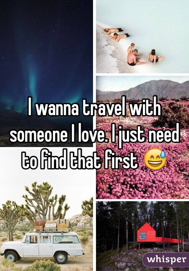 I wanna travel with someone I love. I just need to find that first 😅
