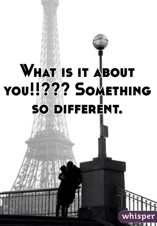 What is it about you!!??? Something so different.