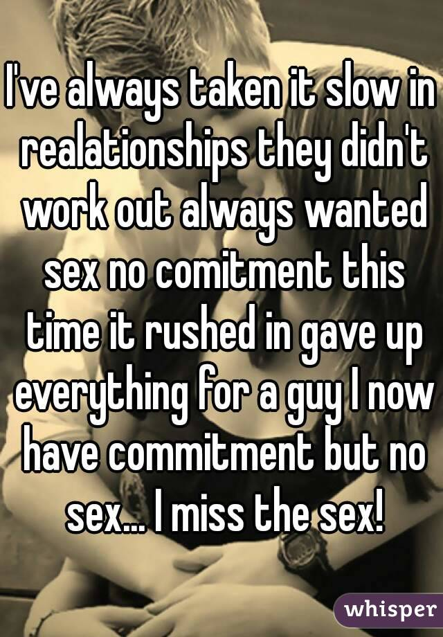 I've always taken it slow in realationships they didn't work out always wanted sex no comitment this time it rushed in gave up everything for a guy I now have commitment but no sex... I miss the sex!